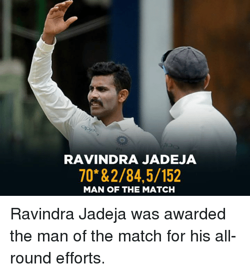Memes, Match, and 🤖: RAVINDRA JADEJA  70* &2/84,5/152  MAN OF THE MATCH Ravindra Jadeja was awarded the man of the match for his all-round efforts.
