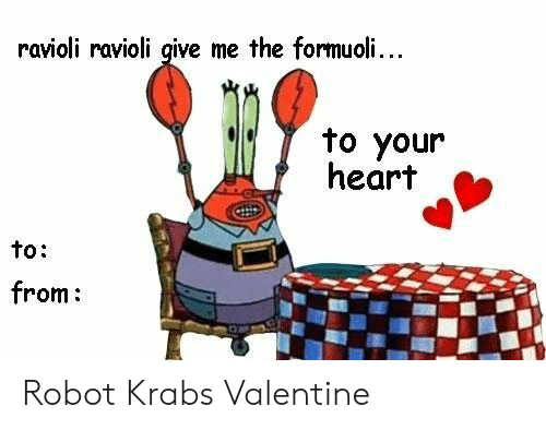 Heart, Robot, and Valentine: ravioli ravioli give me the formuoli...  to your  heart  to:  from: Robot Krabs Valentine