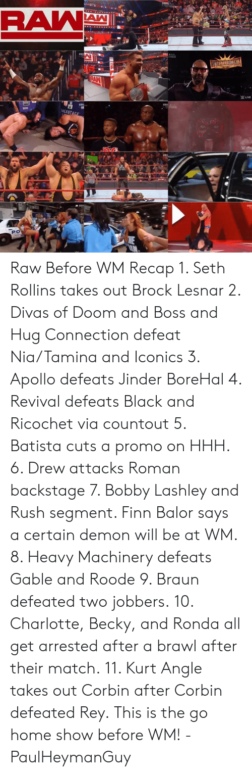 Finn, Memes, and Rey: Raw Before WM Recap 1. Seth Rollins takes out Brock Lesnar  2. Divas of Doom and Boss and Hug Connection defeat Nia/Tamina and Iconics 3. Apollo defeats Jinder BoreHal 4. Revival defeats Black and Ricochet via countout  5. Batista cuts a promo on HHH.  6. Drew attacks Roman backstage  7. Bobby Lashley and Rush segment. Finn Balor says a certain demon will be at WM. 8. Heavy Machinery defeats Gable and Roode 9. Braun defeated two jobbers. 10. Charlotte, Becky, and Ronda all get arrested after a brawl after their match. 11. Kurt Angle takes out Corbin after Corbin defeated Rey.  This is the go home show before WM!  -PaulHeymanGuy