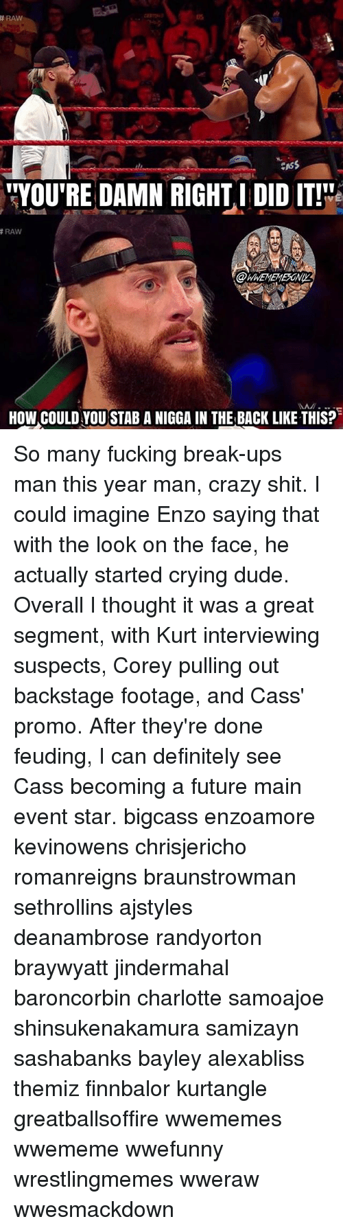 "Crazy, Crying, and Definitely: RAW  CASS  ""YOU'RE DAMN RIGHT I DID IT!  RAW  HOW COULD YOU STAB A NIGGA IN THE BACK LIKE THIS? So many fucking break-ups man this year man, crazy shit. I could imagine Enzo saying that with the look on the face, he actually started crying dude. Overall I thought it was a great segment, with Kurt interviewing suspects, Corey pulling out backstage footage, and Cass' promo. After they're done feuding, I can definitely see Cass becoming a future main event star. bigcass enzoamore kevinowens chrisjericho romanreigns braunstrowman sethrollins ajstyles deanambrose randyorton braywyatt jindermahal baroncorbin charlotte samoajoe shinsukenakamura samizayn sashabanks bayley alexabliss themiz finnbalor kurtangle greatballsoffire wwememes wwememe wwefunny wrestlingmemes wweraw wwesmackdown"
