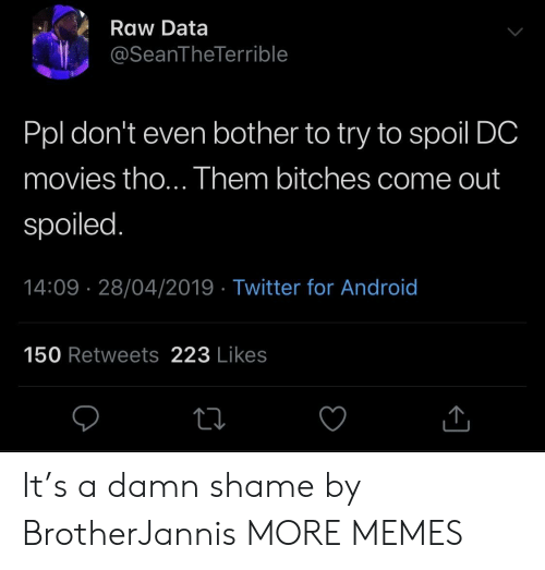 Android, Dank, and Memes: Raw Data  @SeanTheTerrible  Ppl don't even bother to try to spoil DC  movies tho... Them bitches come out  spoiled.  14:09 28/04/2019 - Twitter for Android  150 Retweets 223 Likes It's a damn shame by BrotherJannis MORE MEMES