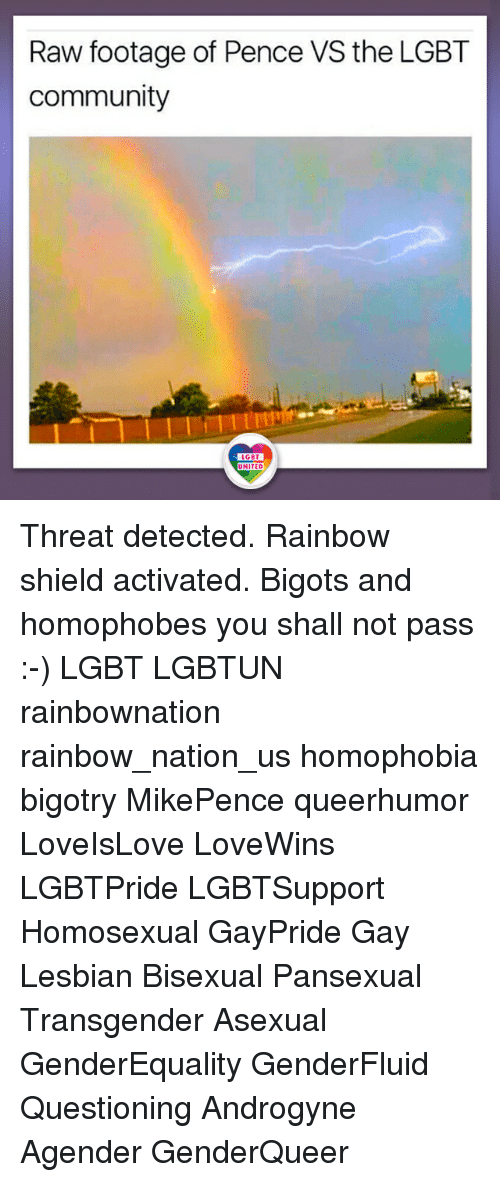 Community, Lgbt, and Memes: Raw footage of Pence VS the LGBT  community  LGBT  UNITED  UNITED Threat detected. Rainbow shield activated. Bigots and homophobes you shall not pass :-) LGBT LGBTUN rainbownation rainbow_nation_us homophobia bigotry MikePence queerhumor LoveIsLove LoveWins LGBTPride LGBTSupport Homosexual GayPride Gay Lesbian Bisexual Pansexual Transgender Asexual GenderEquality GenderFluid Questioning Androgyne Agender GenderQueer