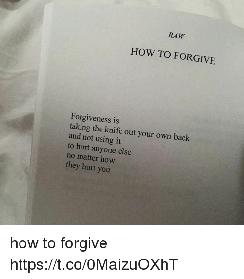 How To, Girl Memes, and Forgiveness: RAW  HOW TO FORGIVE  Forgiveness is  taking the knife out your own back  and not using it  to hurt anyone else  no matter how  they hurt you how to forgive https://t.co/0MaizuOXhT