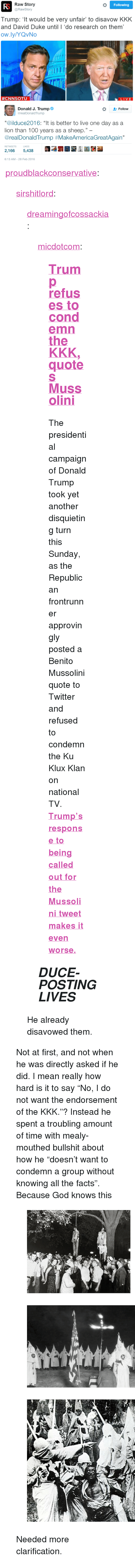 """Anaconda, Donald Trump, and Facts: Raw Story  @RawStory  Following  Trump: 't would be very unfair to disavow KKK  and David Duke until I 'do research on them'  ow.ly/YQvNo  #CNNSOTU  LIVE   Donald J. Trump  2- Follow  @realDonaldTrump  """"@ilduce2016: """"It is better to live one day as a  lion than 100 years as a sheep.""""  @realDonaldTrump #MakeAmericaGreatAgain""""  RETWEETS LIKES  2,1665,438  6:13 AM-28 Feb 2016 <p><a href=""""https://proudblackconservative.tumblr.com/post/140161143379/sirshitlord-dreamingofcossackia"""" class=""""tumblr_blog"""">proudblackconservative</a>:</p>  <blockquote><p><a class=""""tumblr_blog"""" href=""""http://sirshitlord.tumblr.com/post/140160662031"""">sirshitlord</a>:</p> <blockquote> <p><a class=""""tumblr_blog"""" href=""""http://dreamingofcossackia.tumblr.com/post/140159100619"""">dreamingofcossackia</a>:</p> <blockquote> <p><a class=""""tumblr_blog"""" href=""""http://micdotcom.tumblr.com/post/140156220061"""">micdotcom</a>:</p> <blockquote> <h2><b><a href=""""http://mic.com/articles/136447/donald-trump-approvingly-retweets-mussolini-quote-refuses-to-condemn-kkk?utm_source=policymicTBLR&utm_medium=main&utm_campaign=social"""">Trump refuses to condemn the KKK, quotes Mussolini</a></b></h2> <p>The presidential campaign of Donald Trump took yet another disquieting turn this Sunday, as the Republican frontrunner approvingly posted a Benito Mussolini quote to Twitter and refused to condemn the Ku Klux Klan on national TV. <b><a href=""""http://mic.com/articles/136447/donald-trump-approvingly-retweets-mussolini-quote-refuses-to-condemn-kkk?utm_source=policymicTBLR&utm_medium=main&utm_campaign=social"""">Trump's response to being called out for the Mussolini tweet makes it even worse.</a></b></p> </blockquote> <h2><b><i>DUCE-POSTING LIVES</i></b></h2> </blockquote> <p>He already disavowed them.</p> </blockquote>  <p>  Not at first, and not when he was directly asked if he did. I mean really how hard is it to say """"No, I do not want the endorsement of the KKK.""""? Instead he spent a troubling amount of tim"""