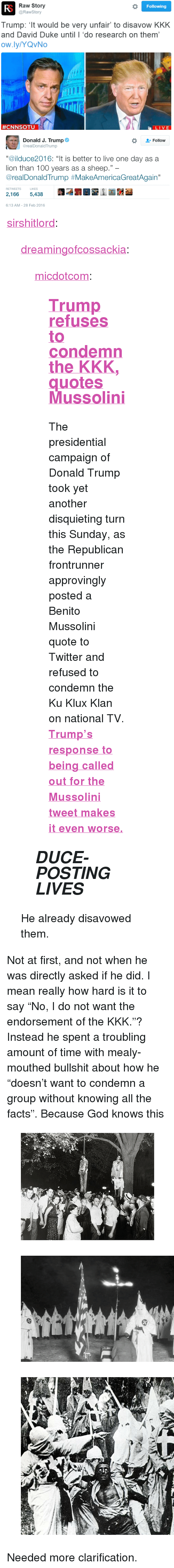 """Anaconda, Donald Trump, and Facts: Raw Story  @RawStory  Following  Trump: 't would be very unfair to disavow KKK  and David Duke until I 'do research on them'  ow.ly/YQvNo  #CNNSOTU  LIVE   Donald J. Trump  2- Follow  @realDonaldTrump  """"@ilduce2016: """"It is better to live one day as a  lion than 100 years as a sheep.""""  @realDonaldTrump #MakeAmericaGreatAgain""""  RETWEETS LIKES  2,1665,438  6:13 AM-28 Feb 2016 <p><a class=""""tumblr_blog"""" href=""""http://sirshitlord.tumblr.com/post/140160662031"""">sirshitlord</a>:</p> <blockquote> <p><a class=""""tumblr_blog"""" href=""""http://dreamingofcossackia.tumblr.com/post/140159100619"""">dreamingofcossackia</a>:</p> <blockquote> <p><a class=""""tumblr_blog"""" href=""""http://micdotcom.tumblr.com/post/140156220061"""">micdotcom</a>:</p> <blockquote> <h2><b><a href=""""http://mic.com/articles/136447/donald-trump-approvingly-retweets-mussolini-quote-refuses-to-condemn-kkk?utm_source=policymicTBLR&utm_medium=main&utm_campaign=social"""">Trump refuses to condemn the KKK, quotes Mussolini</a></b></h2> <p>The presidential campaign of Donald Trump took yet another disquieting turn this Sunday, as the Republican frontrunner approvingly posted a Benito Mussolini quote to Twitter and refused to condemn the Ku Klux Klan on national TV. <b><a href=""""http://mic.com/articles/136447/donald-trump-approvingly-retweets-mussolini-quote-refuses-to-condemn-kkk?utm_source=policymicTBLR&utm_medium=main&utm_campaign=social"""">Trump's response to being called out for the Mussolini tweet makes it even worse.</a></b></p> </blockquote> <h2><b><i>DUCE-POSTING LIVES</i></b></h2> </blockquote> <p>He already disavowed them.</p> </blockquote>  <p>  Not at first, and not when he was directly asked if he did. I mean really how hard is it to say """"No, I do not want the endorsement of the KKK.""""? Instead he spent a troubling amount of time with mealy-mouthed bullshit about how he """"doesn't want to condemn a group without knowing all the facts"""". Because God knows this  <br/></p><figure class=""""tmblr-full"""" da"""