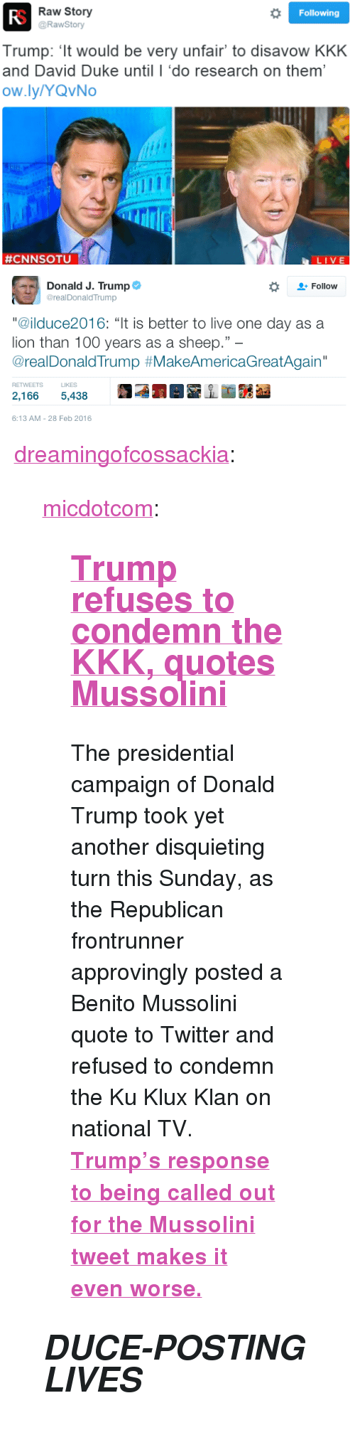 """Anaconda, Donald Trump, and Kkk: Raw Story  @RawStory  Following  Trump: 't would be very unfair to disavow KKK  and David Duke until I 'do research on them'  ow.ly/YQvNo  #CNNSOTU  LIVE   Donald J. Trump  2- Follow  @realDonaldTrump  """"@ilduce2016: """"It is better to live one day as a  lion than 100 years as a sheep.""""  @realDonaldTrump #MakeAmericaGreatAgain""""  RETWEETS LIKES  2,1665,438  6:13 AM-28 Feb 2016 <p><a class=""""tumblr_blog"""" href=""""http://dreamingofcossackia.tumblr.com/post/140159100619"""">dreamingofcossackia</a>:</p> <blockquote> <p><a class=""""tumblr_blog"""" href=""""http://micdotcom.tumblr.com/post/140156220061"""">micdotcom</a>:</p> <blockquote> <h2><b><a href=""""http://mic.com/articles/136447/donald-trump-approvingly-retweets-mussolini-quote-refuses-to-condemn-kkk?utm_source=policymicTBLR&utm_medium=main&utm_campaign=social"""">Trump refuses to condemn the KKK, quotes Mussolini</a></b></h2> <p>The presidential campaign of Donald Trump took yet another disquieting turn this Sunday, as the Republican frontrunner approvingly posted a Benito Mussolini quote to Twitter and refused to condemn the Ku Klux Klan on national TV. <b><a href=""""http://mic.com/articles/136447/donald-trump-approvingly-retweets-mussolini-quote-refuses-to-condemn-kkk?utm_source=policymicTBLR&utm_medium=main&utm_campaign=social"""">Trump's response to being called out for the Mussolini tweet makes it even worse.</a></b></p> </blockquote> <h2><b><i>DUCE-POSTING LIVES</i></b></h2> </blockquote>"""