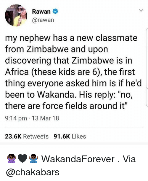 "Africa, Memes, and Kids: Rawan  @rawan  my nephew has a new classmate  from Zimbabwe and upon  discovering that Zimbabwe is in  Africa (these kids are 6), the first  thing everyone asked him is if he'd  been to Wakanda. His reply: ""no,  there are force fields around it""  9:14 pm 13 Mar 18  23.6K Retweets 91.6K Likes 🙅🏿‍♀️🖤🙅🏿‍♂️ WakandaForever . Via @chakabars"