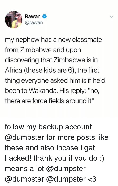 "Africa, Thank You, and Kids: Rawan  @rawan  my nephew has a new classmate  from Zimbabwe and upon  discovering that Zimbabwe is in  Africa (these kids are 6), the first  thing everyone asked him is if he'd  been to Wakanda. His reply: ""no,  there are force fields around it"" follow my backup account @dumpster for more posts like these and also incase i get hacked! thank you if you do :) means a lot @dumpster @dumpster @dumpster <3"