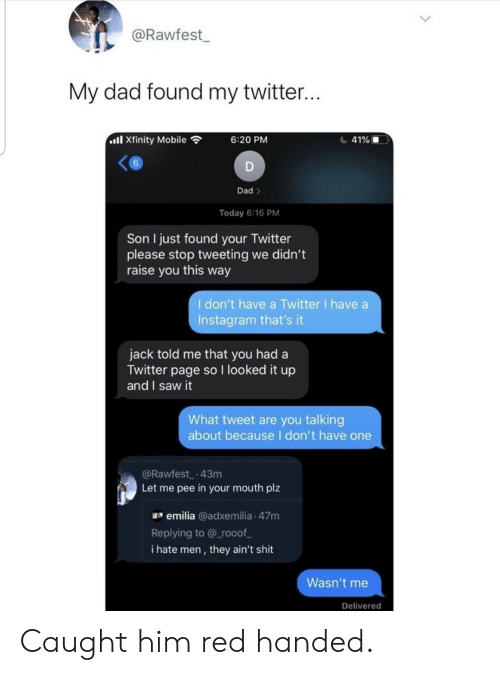 Dad, Instagram, and Saw: @Rawfest  My dad found my twitter...  ll Xfinity Mobile  41%  6:20 PM  6  D  Dad>  Today 6:16 PM  Son I just found your Twitter  please stop tweeting we didn't  raise you this way  I don't have a Twitter I have a  Instagram that's it  jack told me that you had a  Twitter page so I looked it up  and I saw it  What tweet are you talking  about becauseI don't have one  @Rawfest 43m  Let me pee in your mouth plz  emilia @adxemilia 47m  Replying to @ rooof  i hate men, they ain't shit  Wasn't me  Delivered Caught him red handed.