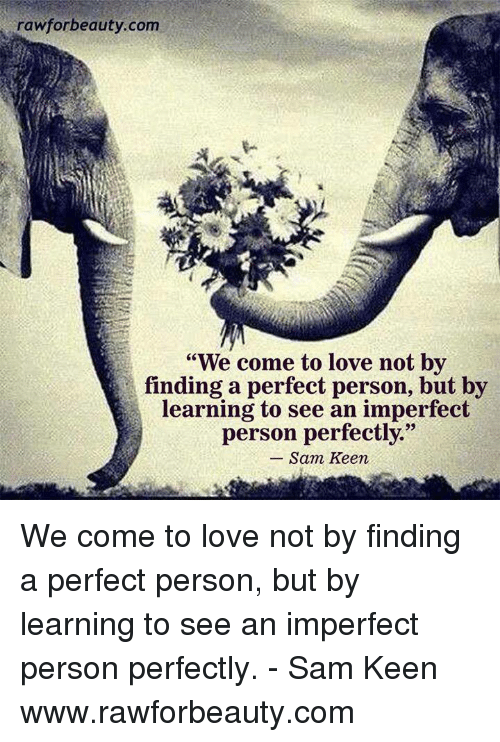 we come to love not by finding the perfect person The 123 best love quotes curated by: creating the perfect love to not be afraid of the responsibility that comes with caring for other people what we do.