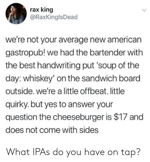 American, Best, and Board: rax king  @RaxKinglsDead  we're not your average new american  gastropub! we had the bartender with  the best handwriting put 'soup of the  day: whiskey' on the sandwich board  outside. we're a little offbeat. little  quirky. but yes to answer your  question the cheeseburger is $17 and  does not come with sides What IPAs do you have on tap?
