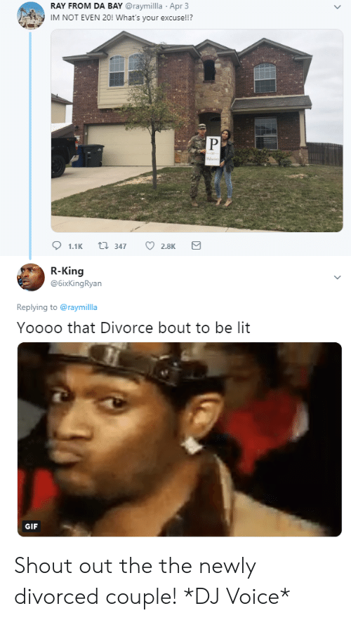 Blackpeopletwitter, Funny, and Gif: RAY FROM DA BAY @raymillla Apr 3  IM NOT EVEN 20! What's your excuse!!?  Mone  R-King  @6ixKingRyan  Replying to @raymilla  Yoooo that Divorce bout to be lit  GIF Shout out the the newly divorced couple! *DJ Voice*