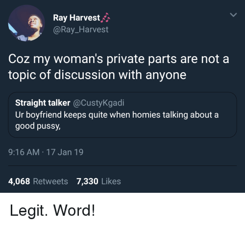 Good, Quite, and Word: Ray Harvesth  @Ray_Harvest  Coz my woman's private parts are not a  topic of discussion with anyone  Straight talker@CustyKgadi  Ur boyfriend keeps quite when homies talking about a  good pussy  9:16 AM 17 Jan 19  4,068 Retweets 7,330 Likes Legit. Word!