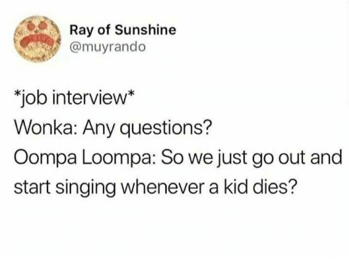 "Job Interview, Singing, and Job: Ray of Sunshine  amuyrando  ""job interview*  Wonka: Any questions?  Oompa Loompa: So we just go out and  start singing whenever a kid dies?"