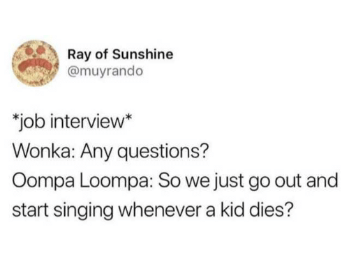 Job Interview, Singing, and Job: Ray of Sunshine  @muyrando  job interview  Wonka: Any questions?  Oompa Loompa: So we just go out and  start singing whenever a kid dies?