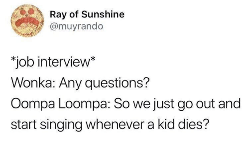 """Job Interview, Singing, and Job: Ray of Sunshine  @muyrando  """"job interview*  Wonka: Any questions?  Oompa Loompa: So we just go out and  start singing whenever a kid dies?"""