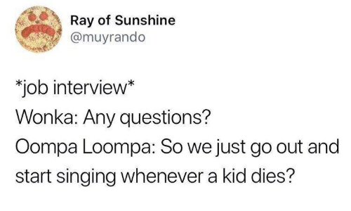 Job Interview, Singing, and Job: Ray of Sunshine  @muyrando  job interview*  Wonka: Any questions?  Oompa Loompa: So we just go out and  start singing whenever a kid dies?
