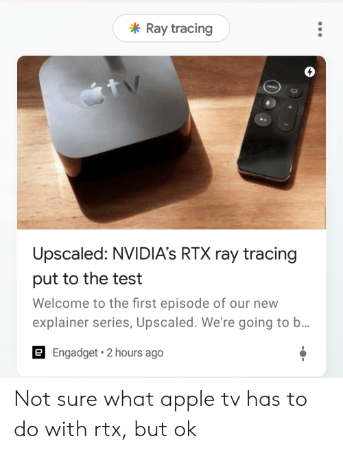 Apple, Apple Tv, and Test: Ray tracing  Upscaled: NVIDIA's RTX ray tracing  put to the test  Welcome to the first episode of our new  explainer series, Upscaled. We're going to b...  E Engadget 2 hours ago Not sure what apple tv has to do with rtx, but ok