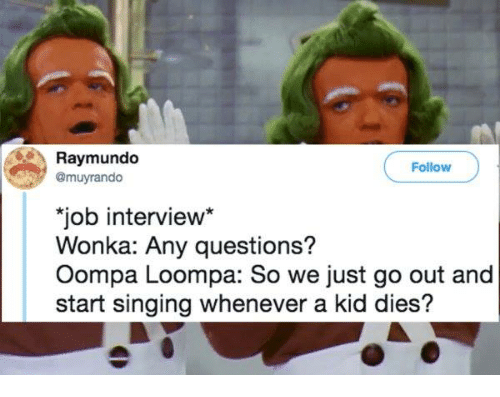 Job Interview, Singing, and Job: Raymundo  @muyrando  Follow  job interview  Wonka: Any questions?  Oompa Loompa: So we just go out and  start singing whenever a kid dies?