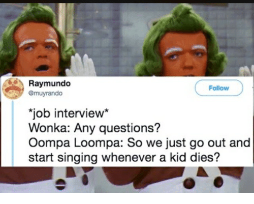 """Job Interview, Singing, and Job: Raymundo  @muyrando  Follow  job interview""""  Wonka: Any questions?  Oompa Loompa: So we just go out and  start singing whenever a kid dies?"""