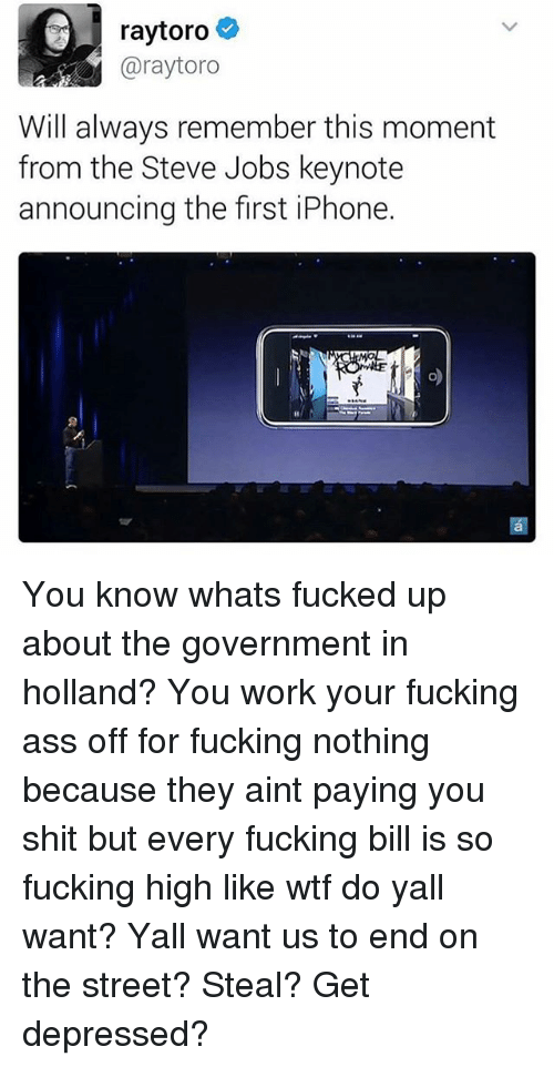 Iphone, Memes, and Steve Jobs: raytoro  Garaytoro  Will always remember this moment  from the Steve Jobs keynote  announcing the first iPhone. You know whats fucked up about the government in holland? You work your fucking ass off for fucking nothing because they aint paying you shit but every fucking bill is so fucking high like wtf do yall want? Yall want us to end on the street? Steal? Get depressed?