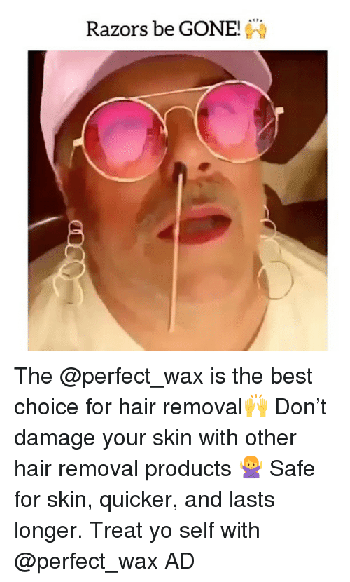 Memes, Yo, and Best: Razors be GONE! The @perfect_wax is the best choice for hair removal🙌 Don't damage your skin with other hair removal products 🙅 Safe for skin, quicker, and lasts longer. Treat yo self with @perfect_wax AD
