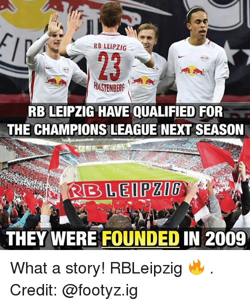 Memes, Champions League, and 🤖: RB LEIPZIG  HASTENBERC  RBLEIPZIG HAVE QUALIFIED FOR  THE CHAMPIONS LEAGUE NEXT SEASON  LEIPZIG  THEY WERE FOUNDED IN 2009 What a story! RBLeipzig 🔥 . Credit: @footyz.ig