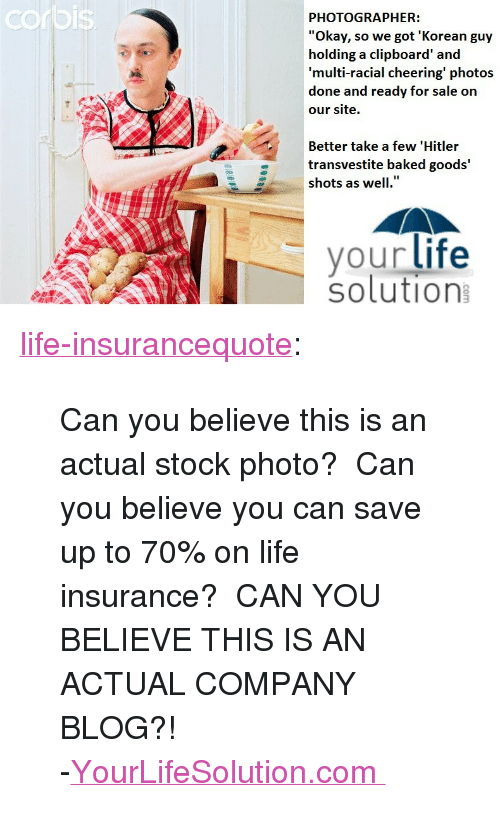 "Baked, Life, and Tumblr: rbis  PHOTOGRAPHER:  ""Okay, so we got 'Korean guy  holding a clipboard' and  multi-racial cheering' photos  done and ready for sale on  our site.  Better take a few 'Hitler  transvestite baked goods'  shots as well.""  your life  solution <p><a href=""http://life-insurancequote.tumblr.com/post/155509125805/can-you-believe-this-is-an-actual-stock-photo"" class=""tumblr_blog"">life-insurancequote</a>:</p><blockquote> <p>Can you believe this is an actual stock photo?  Can you believe you can save up to 70% on life insurance?  CAN YOU BELIEVE THIS IS AN ACTUAL COMPANY BLOG?!</p> <p>-<a href=""http://YourLifeSolution.com/lifeinsurancequotes"">YourLifeSolution.com </a><br/></p> </blockquote>"