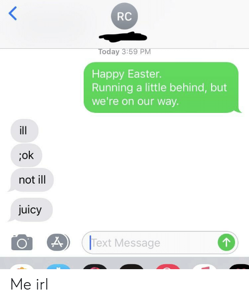 Easter, Juicy, and Happy: RC  Today 3:59 PM  Happy Easter.  Running a little behind, but  we're on our way.  ;ok  not ill  juicy  Text Message Me irl
