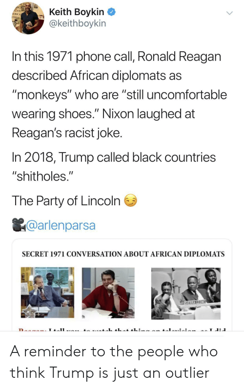 """Party, Phone, and Shoes: RCHE  ACAN  IERICA  UDIES  Keith Boykin  @keithboykin  In this 1971 phone call, Ronald Reagan  described African diplomats as  """"monkeys"""" who are """"still uncomfortable  II  wearing shoes."""" Nixon laughed at  Reagan's racist joke.  In 2018, Trump called black countries  """"shitholes.""""  The Party of Lincoln  @arlenparsa  SECRET 1971 CONVERSATION ABOUT AFRICAN DIPLOMATS  SERRAREONE  L A reminder to the people who think Trump is just an outlier"""