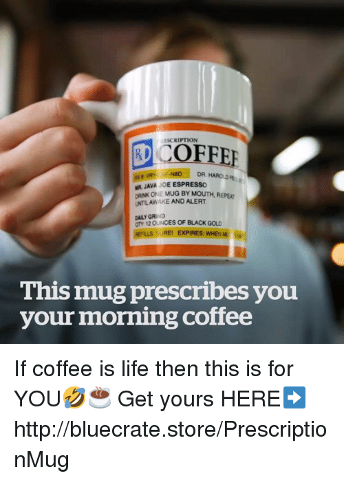 Life, Grumpy Cat, and Black: RCOFFEE  KESCRIPTION  R JAVA JOE ESPRESSO  DRINK ONE MUG BY MOUTH  UNTILAWAKE AND ALERTHEPE  DAILY GRIND  TY 12 OUNCES OF BLACK GOLD  HEFLLS SUREI EXPIRES WHENM is  This mug prescribes you  your morning coffee If coffee is life then this is for YOU🤣☕ Get yours HERE➡http://bluecrate.store/PrescriptionMug