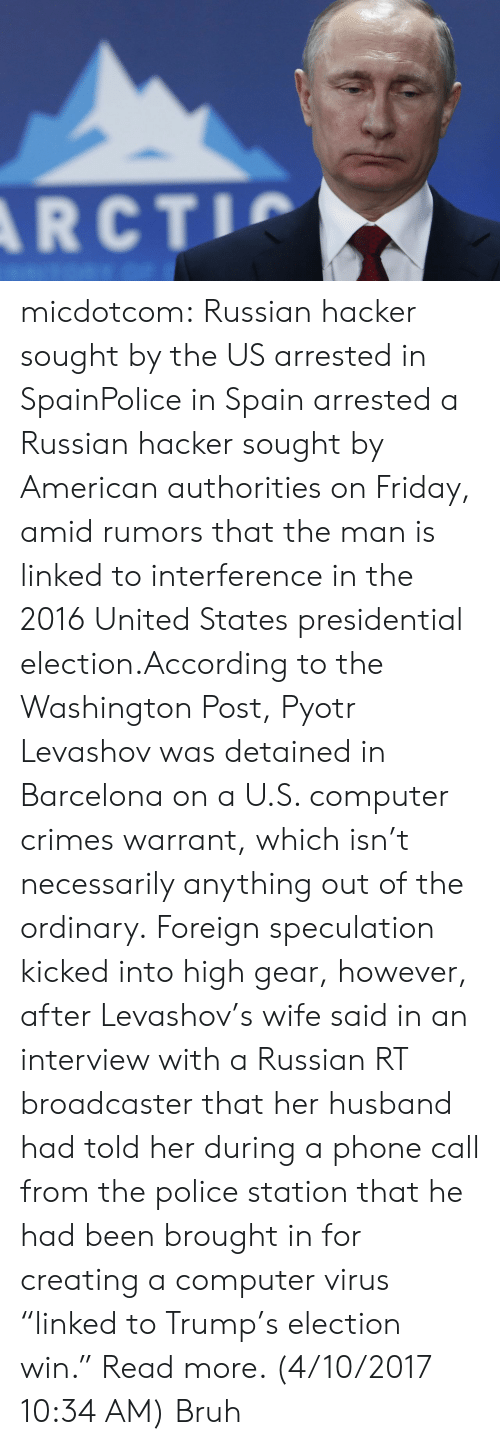 "Barcelona, Bruh, and Friday: RCT micdotcom:  Russian hacker sought by the US arrested in SpainPolice in Spain arrested a Russian hacker sought by American authorities on Friday, amid rumors that the man is linked to interference in the 2016 United States presidential election.According to the Washington Post, Pyotr Levashov was detained in Barcelona on a U.S. computer crimes warrant, which isn't necessarily anything out of the ordinary. Foreign speculation kicked into high gear, however, after Levashov's wife said in an interview with a Russian RT broadcaster that her husband had told her during a phone call from the police station that he had been brought in for creating a computer virus ""linked to Trump's election win."" Read more. (4/10/2017 10:34 AM)  Bruh"