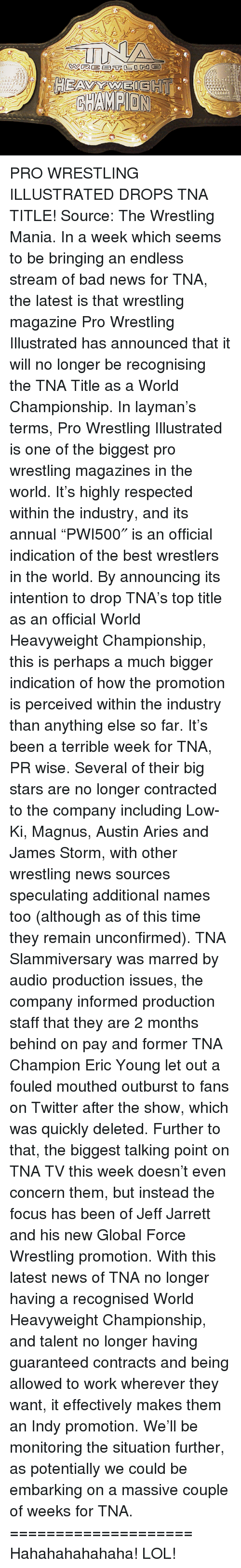 "Bad, Lol, and News: re 92尽E 357 ﹄0DA0G3  7Ct  で炒「  r:rr  D  G  TrΓ厂 PRO WRESTLING ILLUSTRATED DROPS TNA TITLE!  Source: The Wrestling Mania.  In a week which seems to be bringing an endless stream of bad news for TNA, the latest is that wrestling magazine Pro Wrestling Illustrated has announced that it will no longer be recognising the TNA Title as a World Championship.  In layman's terms, Pro Wrestling Illustrated is one of the biggest pro wrestling magazines in the world. It's highly respected within the industry, and its annual ""PWI500″ is an official indication of the best wrestlers in the world. By announcing its intention to drop TNA's top title as an official World Heavyweight Championship, this is perhaps a much bigger indication of how the promotion is perceived within the industry than anything else so far.  It's been a terrible week for TNA, PR wise. Several of their big stars are no longer contracted to the company including Low-Ki, Magnus, Austin Aries and James Storm, with other wrestling news sources speculating additional names too (although as of this time they remain unconfirmed). TNA Slammiversary was marred by audio production issues, the company informed production staff that they are 2 months behind on pay and former TNA Champion Eric Young let out a fouled mouthed outburst to fans on Twitter after the show, which was quickly deleted.  Further to that, the biggest talking point on TNA TV this week doesn't even concern them, but instead the focus has been of Jeff Jarrett and his new Global Force Wrestling promotion.  With this latest news of TNA no longer having a recognised World Heavyweight Championship, and talent no longer having guaranteed contracts and being allowed to work wherever they want, it effectively makes them an Indy promotion.  We'll be monitoring the situation further, as potentially we could be embarking on a massive couple of weeks for TNA.  ====================  Hahahahahahaha! LOL!"