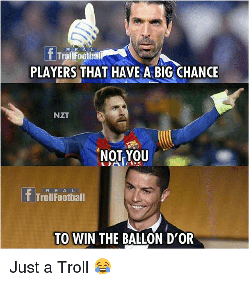Memes, Troll, and 🤖: RE A L  TrollFootball  PLAYERS THAT HAVE A BIG CHANCE  NZT  NOT YOU  R E AL  TrollFootball  TO WIN THE BALLON D'OR Just a Troll 😂