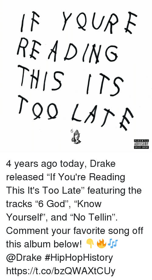 "Drake, God, and Parental Advisory: RE ADING  THIS ITS  To0 LATA  PARENTAL  ADVISORY  EXPLICIT CONTENT 4 years ago today, Drake released ""If You're Reading This It's Too Late"" featuring the tracks ""6 God"", ""Know Yourself"", and ""No Tellin"". Comment your favorite song off this album below! 👇🔥🎶 @Drake #HipHopHistory https://t.co/bzQWAXtCUy"
