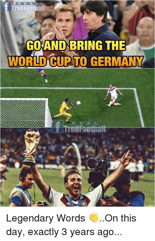 Memes, World Cup, and Germany: RE AL  TrollFoothall  GO AND BRING THE  WORLD CUP TO GERMANY  R E A L  tFoothatt Legendary Words 👏..On this day, exactly 3 years ago...