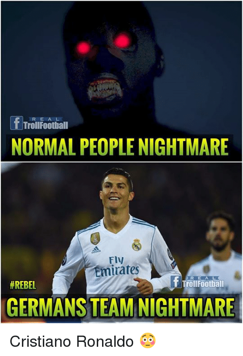 Cristiano Ronaldo, Memes, and Emirates: RE AL  TrollFoothall  NORMAL PEOPLE NIGHTMARE  Fly  Emirates  R E AL  # REBEL  TrollFootball  GERMANS TEAM NIGHTMARE Cristiano Ronaldo 😳