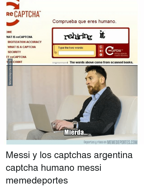 Books, Memes, and Argentina: Re CAPTCHA  Comprueba que eres humano  OME  HAT IS reCAPTCHA  DIGITIZATION ACCURACY  WHAT IS A CAPTCHA  SECURITY  Type the two words:  ← ReCAPTCHA  0  stop spam.  read books.  ET reCAPTCHA  CCOUNT  1 The words above come from scanned books.  Mierda..  Deportes y risas en MEMEDEPORTES.COM Messi y los captchas argentina captcha humano messi memedeportes