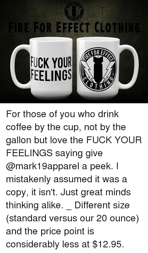 Love, Memes, and Coffee: RE FOR EFFECT CLOTHING  FOR EFF  FUCK YOUR  FEELINGS  OTH For those of you who drink coffee by the cup, not by the gallon but love the FUCK YOUR FEELINGS saying give @mark19apparel a peek. I mistakenly assumed it was a copy, it isn't. Just great minds thinking alike. _ Different size (standard versus our 20 ounce) and the price point is considerably less at $12.95.