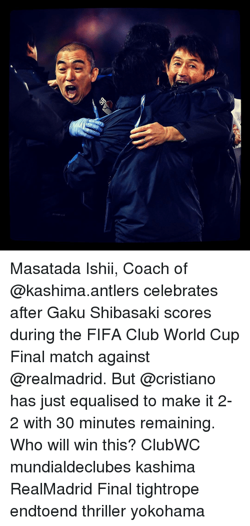 Club, Fifa, and Memes: re  G Masatada Ishii, Coach of @kashima.antlers celebrates after Gaku Shibasaki scores during the FIFA Club World Cup Final match against @realmadrid. But @cristiano has just equalised to make it 2-2 with 30 minutes remaining. Who will win this? ClubWC mundialdeclubes kashima RealMadrid Final tightrope endtoend thriller yokohama