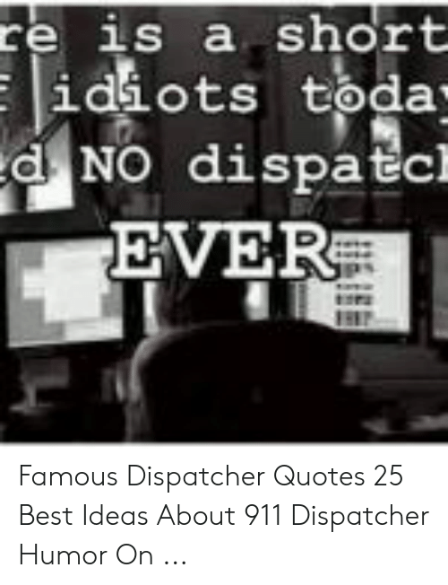 Re Is a Short Idiots Toda- D NO Dispatcl EVER Famous ...