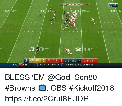 God, Memes, and Cbs: RE KICKOFF  ONFL  01  3 O  2 0  PIT 7  30 IND.  CLE 0 2ND 10:42 14 2ND & 11  2ND 9:240 E. EBRON: 2 REC, 38 YDS, TD  NFLTİ CIN  10 BLESS 'EM @God_Son80 #Browns   📺: CBS #Kickoff2018 https://t.co/2CruI8FUDR