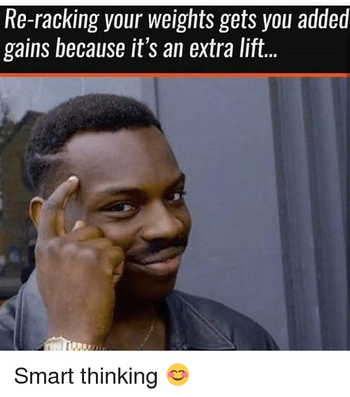 Smart, Lift, and You: Re-racking your weights gets you added  gains because it's an extra lift. Smart thinking 😊