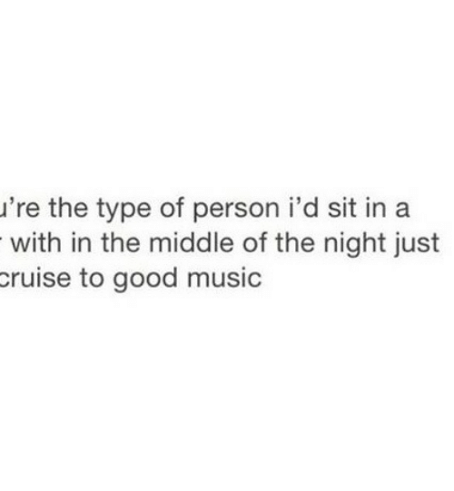 Music, Cruise, and Good: 're the type of person i'd sit in a  with in the middle of the night just  cruise to good music