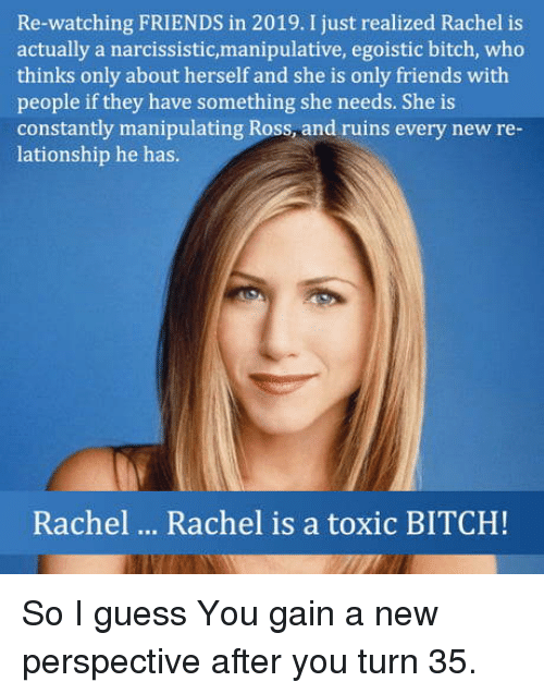 Bitch, Friends, and Guess: Re-watching FRIENDS in 2019. I just realized Rachel is  actually a narcissistic,manipulative, egoistic bitch, who  thinks only about herself and she is only friends with  people if they have something she needs. She is  constantly manipulating Ross and ruins every new re  lationship he has.  Rachel  Rachel is a toxic BITCH! So I guess You gain a new perspective after you turn 35.