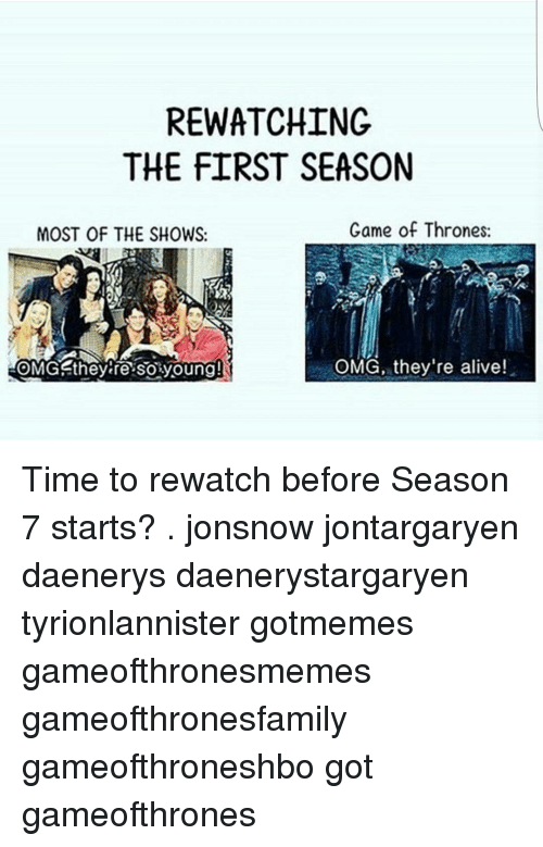 Game of Thrones, Memes, and 🤖: RE WATCHING  THE FIRST SEASON  Game of Thrones:  MOST OF THE SHOWS:  OMG, they're alive!  OMG they re So young! Time to rewatch before Season 7 starts? . jonsnow jontargaryen daenerys daenerystargaryen tyrionlannister gotmemes gameofthronesmemes gameofthronesfamily gameofthroneshbo got gameofthrones