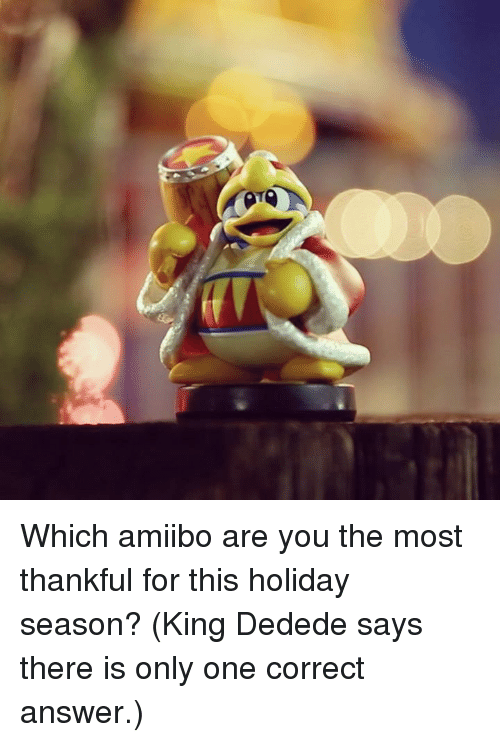 Dank, Only One, and 🤖: re Which amiibo are you the most thankful for this holiday season? (King Dedede says there is only one correct answer.)