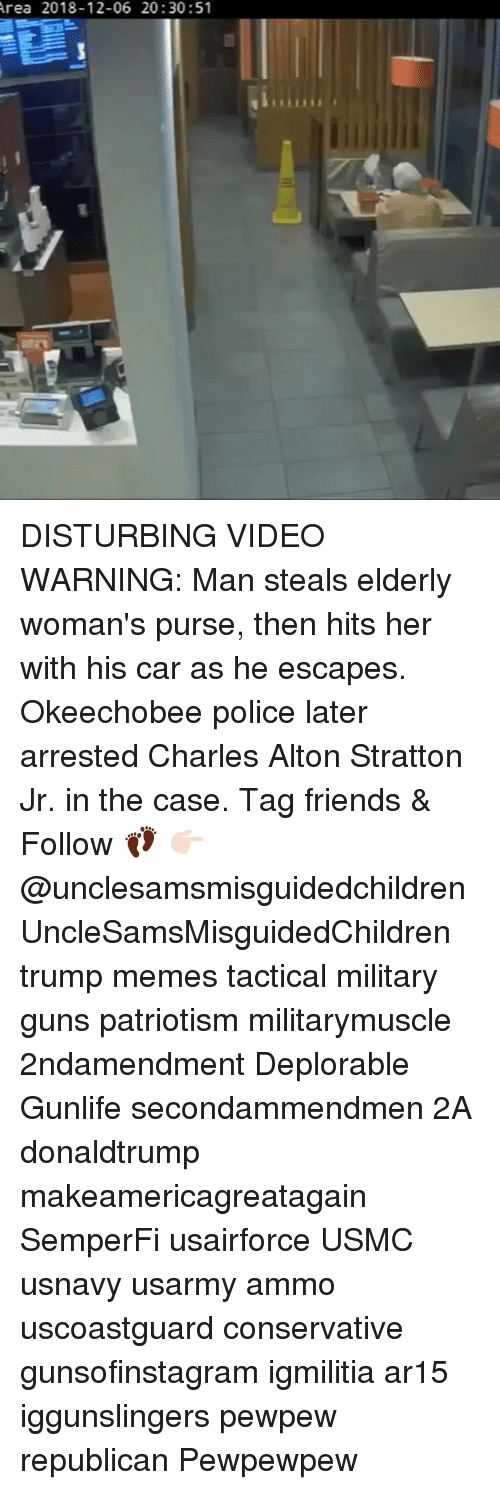 Friends, Guns, and Memes: rea 2018-12-06 20:30:51 DISTURBING VIDEO WARNING: Man steals elderly woman's purse, then hits her with his car as he escapes. Okeechobee police later arrested Charles Alton Stratton Jr. in the case. Tag friends & Follow 👣 👉🏻 @unclesamsmisguidedchildren UncleSamsMisguidedChildren trump memes tactical military guns patriotism militarymuscle 2ndamendment Deplorable Gunlife secondammendmen 2A donaldtrump makeamericagreatagain SemperFi usairforce USMC usnavy usarmy ammo uscoastguard conservative gunsofinstagram igmilitia ar15 iggunslingers pewpew republican Pewpewpew