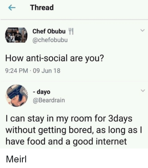 Bored, Food, and Internet: rea  Chef Obubu  @chefobubu  How anti-social are you?  9:24 PM 09 Jun 18  - dayo  @Beardrain  I can stay in my room for 3days  without getting bored, as long as l  have food and a good internet Meirl