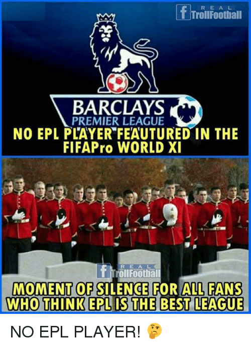 Memes, Premier League, and Barclays: REA L  TrollFootball  BARCLAYS  PREMIER LEAGUE  NO EPL PLAYER FEAUTURED IN THE  FIFAPro WORLD XI  RE A L  rollFoothall  MOMENT OF SILENCE FOR ALL FANS  WHO THINK EPLIS THE BEST LEAGUE NO EPL PLAYER! 🤔